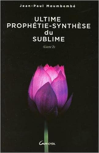 Ebook txt téléchargement gratuit Ultime Prophétie - Synthèse du Sublime - Livre 2 2733912585 ePub