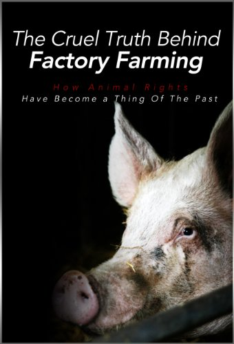 The Cruel Truth Behind Factory Farming: How Animal Rights Have Become A Thing Of The Past (What the News Won't Tell You: Secrets and Conspiracies Book 2)