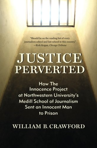 Justice Perverted: How The Innocence Project at Northwestern Universitys  Medill School of Journalism Sent an Innocent Man to Prison