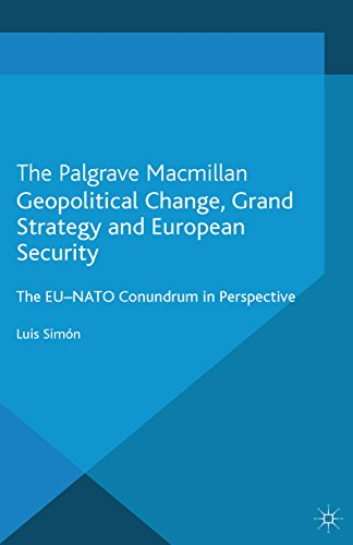Download Geopolitical Change, Grand Strategy and European Security: The EU-NATO Conundrum (The European Union in International Affairs) Pdf