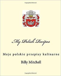 My Polish Recipes Moje Polskie Przepisy Kulinarne Billy D Mitchell
