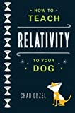 img - for How to Teach Relativity to Your Dog by Chad Orzel (2012-02-28) book / textbook / text book