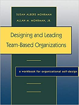 Designing And Leading Team Based Organizations A Workbook For Organizational Self Design Mohrman Susan Albers 9780787908645 Amazon Com Books