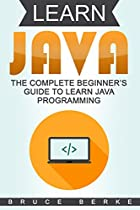 Learn Java: The Complete Beginner's Guide To Learn Java Programming (Computer Programming Basics Book 1)