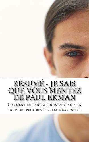 Résumé - Je Sais Que Vous Mentez De Paul Ekman: Comment Le Langage Non Verbal D'un Individu Peut Révéler Ses Mensonges. French Edition