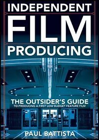 Independent Film Producing : The Outsider's Guide to Producing A First Low Budget Feature Film