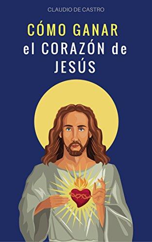 CÓMO GANAR EL CORAZÓN DE JESÚS: Libros de espiritualidad (GRANDES TESTIMONIOS CATÓLICOS) (