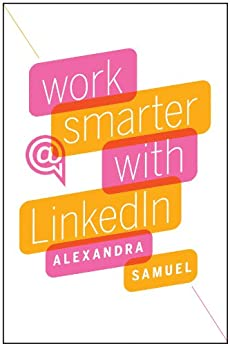 Work Smarter with LinkedIn by [Samuel, Alexandra]