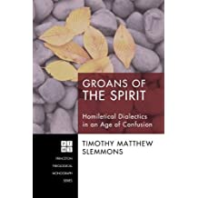 Groans of the Spirit: Homiletical Dialectics in an Age of Confusion (Princeton Theological Monograph)