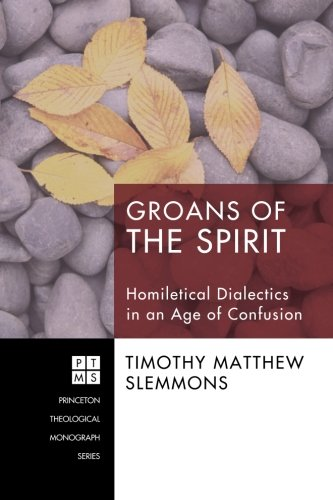 Groans of the Spirit: Homiletical Dialectics in an Age of Confusion (Princeton Theological ()
