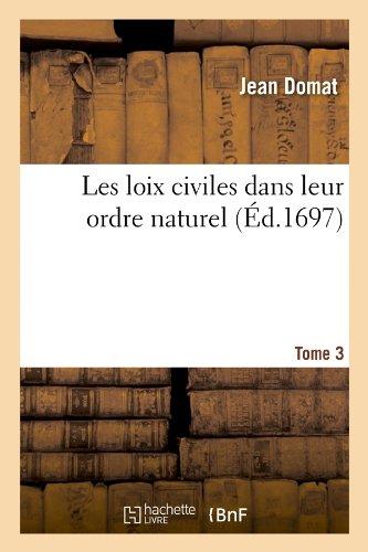 Les loix civiles dans leur ordre naturel. Tome 3 (Éd.1697) Broché – 1 juin 2012 Jean Domat Hachette Livre BNF 2012695884 Droit général