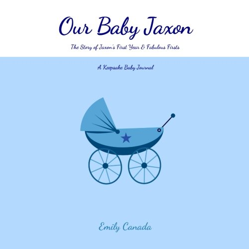Our Baby Jaxon, The Story of Jaxon's First Year and Fabulous Firsts: A Keepsake Baby Journal (Our Baby Boy / Memory Book)