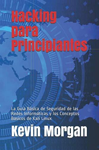 Hacking  para Principiantes: La Guía Básica de Seguridad de las Redes  Informáticas y los Conceptos Básicos de Kali Linux (Spanish Edition)