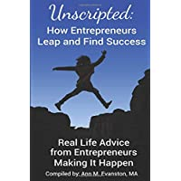 Unscripted: How Entrepreneurs Leap and Find Success: Real Life Advice from Entrepreneurs Making It Happen (Unscripted Stories)