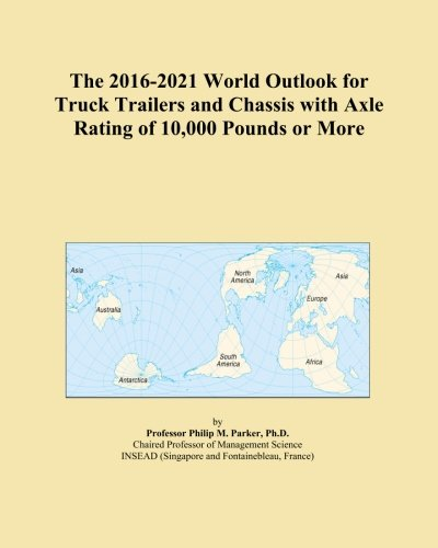 The 2016-2021 World Outlook for Truck Trailers and Chassis with Axle Rating of 10,000 Pounds or More