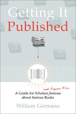 Getting It Published: A Guide for Scholars and Anyone Else Serious about Serious Books (Chicago Guides to Writing, Editi