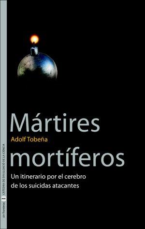 Descargar Libro Mártires Mortíferos: Un Itinerario Por El Cerebro De Los Suicidas Atacantes Adolf Tobeña Pallarés