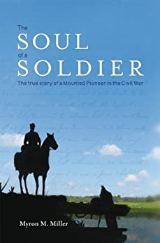 The Soul of a Soldier:The True Story of a Mounted Pioneer in the Civil War by [Myron M. Miller]