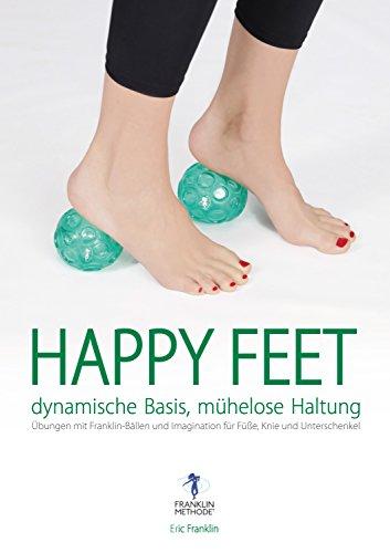 Happy Feet - dynamische Basis, mühelose Haltung: Übungen mit Franklin-Bällen und Imagination für Füße, Knie und Unterschenkel (German Edition)