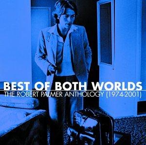Best of Both Worlds: The Robert Palmer Anthology (1974-2001) (Best Of Robert Palmer)