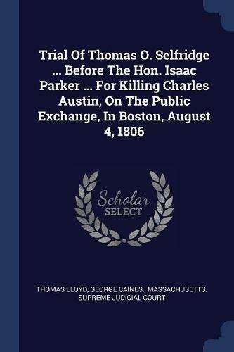 Trial Of Thomas O. Selfridge ... Before The Hon. Isaac Parker ... For Killing Charles Austin, On The Public Exchange, In Boston, August 4, 1806 ebook
