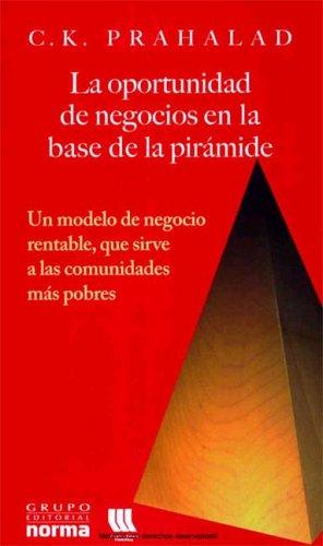 La Oportunidad de Negocios en la Base de la Piramide: Un Modelo de Negocio Rentable, Que Sirve A las Comunidades Mas Pobres