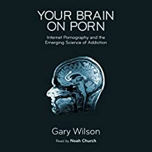 Your Brain on Porn: Internet Pornography and the Emerging Science of Addiction Audiobook by Gary Wilson Narrated by Noah Church