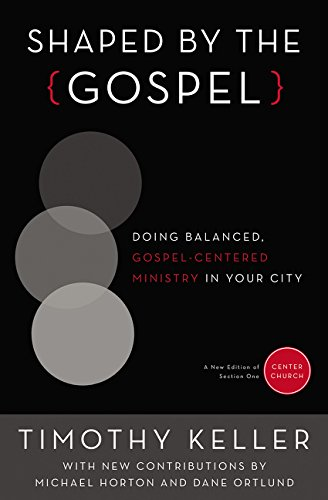 Shaped by the Gospel: Doing Balanced, Gospel-Centered Ministry in Your City (Center Church)