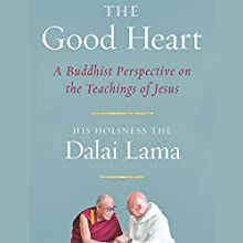 The Good Heart: A Buddhist Perspective on the Teachings of Jesus Audiobook by His Holiness the Dalai Lama, Robert Kiely (Editor), Geshe Thupten Jinpa (Translator) Narrated by Peter Wickham