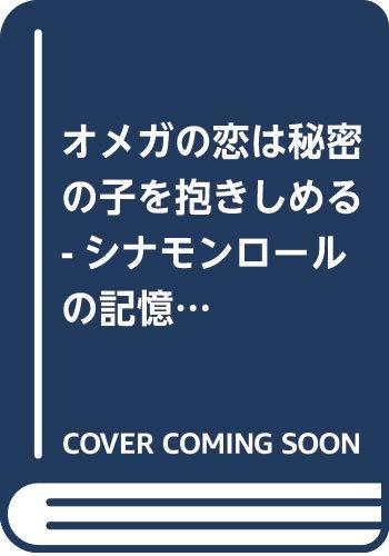 オメガの恋は秘密の子を抱きしめる -シナモンロールの記憶- (CROSS NOVELS)