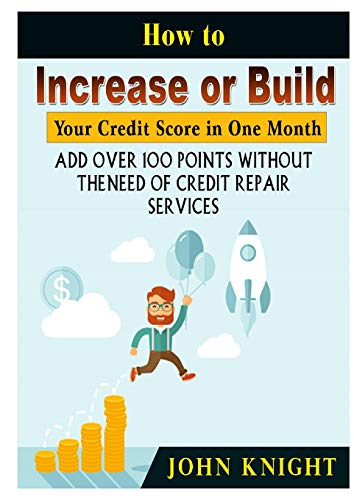How to Increase or Build Your Credit Score in One Month: Add Over 100 Points Without the Need of Credit Repair Services (Increase Your Credit Score By 100 Points)