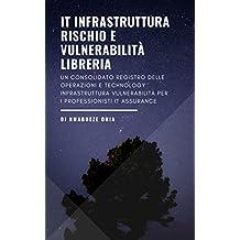 IT Infrastruttura Rischio e Vulnerabilità Libreria: Un consolidato registro delle operazioni e technology infrastruttura vulnerabilità per i professionisti IT Assurance (Italian Edition)