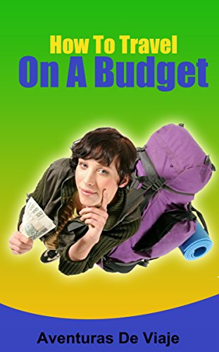 How To Travel On A Budget: 52 Money Saving Tips For The Budget Traveler
