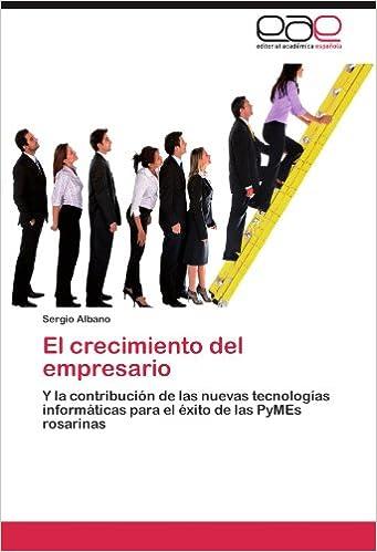El crecimiento del empresario: Y la contribución de las nuevas tecnologías informáticas para el éxito de las PyMEs rosarinas (Spanish Edition)