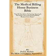 "The Medical Billing Home Business Bible: ""Step-By-Step Advice On Setting Up, Opening & Operating A Successful Medical Billing Business From Home"""