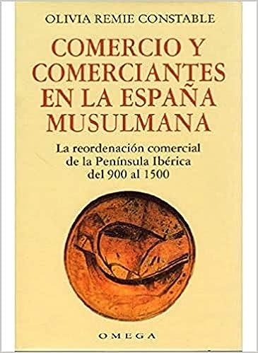 COMERCIO Y COMERCIANTES EN LA ESPAÑA MUSULMANA HISTORIA - MEDIEVAL: Amazon.es: Constable, Olivia Remie . . . [et al. ]: Libros