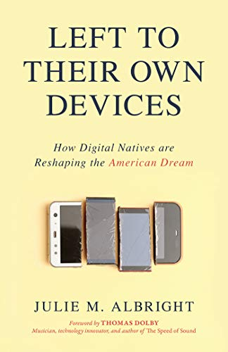 Left to Their Own Devices: How Digital Natives Are Reshaping the American Dream by [Albright, Julie M.]