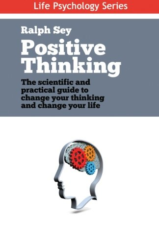 Positive Thinking: The scientific and practical guide to change your thinking and change your life (Life Psychology Series) (Volume 4) -  Mr Ralph Sey, Paperback