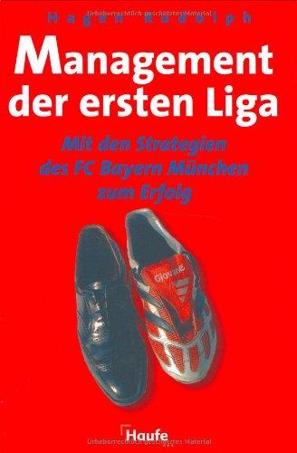 Management der ersten Liga. Mit den Strategien des FC Bayern München zum Erfolg. Gebundenes Buch – Januar 2002 Rudolph Hagen Haufe Verlag 344804959X Wirtschaft