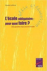 L'Ecole obligatoire : Pourquoi faire ? Une question trop souventéludée par Claude Lelièvre