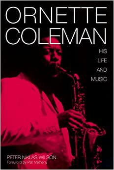 Ornette Coleman: His Life and Music