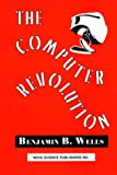 The Computer Revolution, Benjamin B. Wells, 1560724986