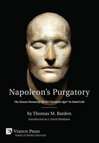 napoleon-s-purgatory-the-unseen-humanity-of-the-corsican-ogre-in-fatal-exile-with-an-introduction-by-j-david-markham-vernon-series-in-world-history