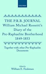 The P.R.B. Journal: William Michael Rossetti's Diary of the Pre-Raphaelite Brotherhood 1849-1853, Together with the Other Pre-Raphaelite Documents