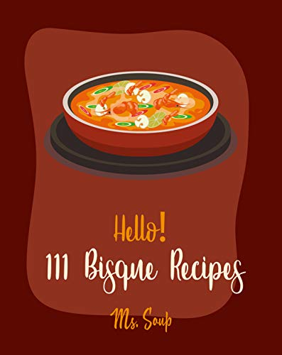 Hello! 111 Bisque Recipes: Best Bisque Cookbook Ever For Beginners [Pumpkin Soup Book, Onion Soup Book, Cold Soup Cookbook, Tomato Soup Book, Lentil Soup Cookbook, Creamy Soup Cookbook] [Book 1]