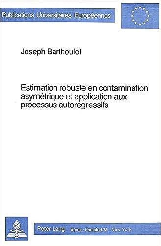 Estimation Robuste En Contamination Asymetrique Et Application Aux Processus Autoregressifs (Europaeische Hochschulschriften / European University Studie)