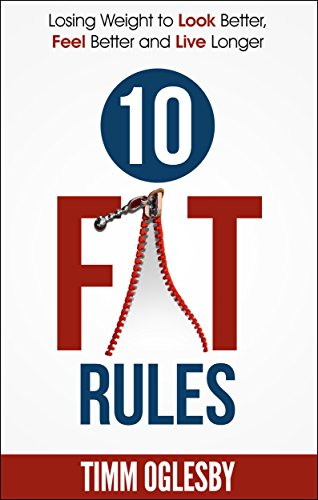 10 FAT Rules: Losing weight to Look Better, Feel Better, Live Longer