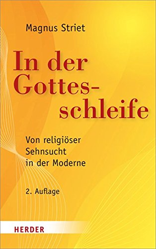 In der Gottesschleife: Von religiöser Sehnsucht in der Moderne