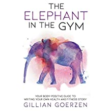 The Elephant in the Gym: Your Body-Positive Guide to Writing Your Own Health and Fitness Story