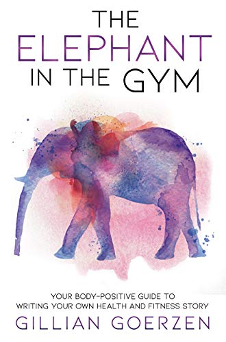 The Elephant in the Gym: Your Body-Positive Guide to Writing Your Own Health and Fitness Story (English Edition)